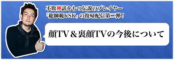 総師範KSK復帰配信第二弾「顔TV&裏顔TVの今後について」