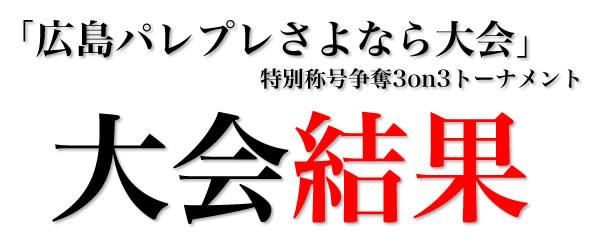 「広島パレプレさよなら大会」特別称号争奪3on3トーナメント大会結果