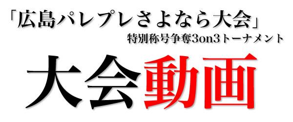 「広島パレプレさよなら大会」特別称号争奪3on3トーナメント大会動画
